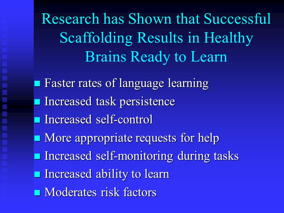 Research has Shown that Successful Scaffolding Results in Healthy Brains Ready to Learn Faster rates of language learning Faster rates of language lea