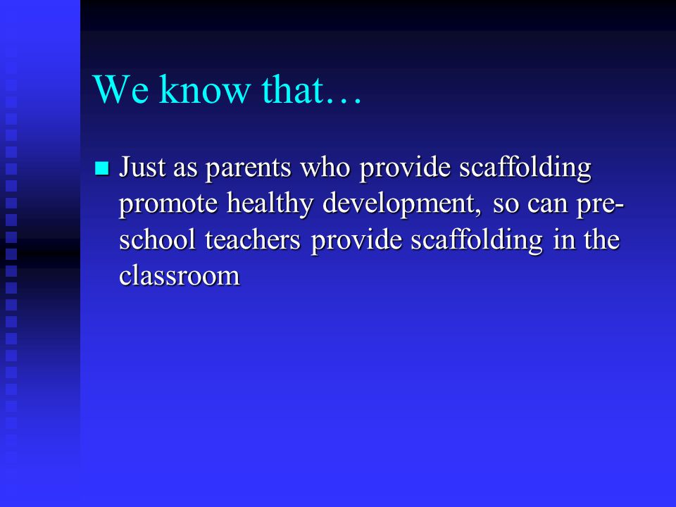 We know that… Just as parents who provide scaffolding promote healthy development, so can pre- school teachers provide scaffolding in the classroom Ju