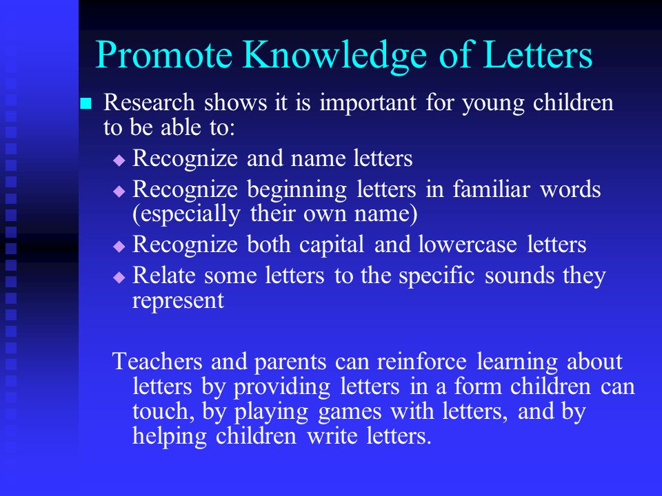 Promote Knowledge of Letters Research shows it is important for young children to be able to: Recognize and name letters Recognize beginning letters i