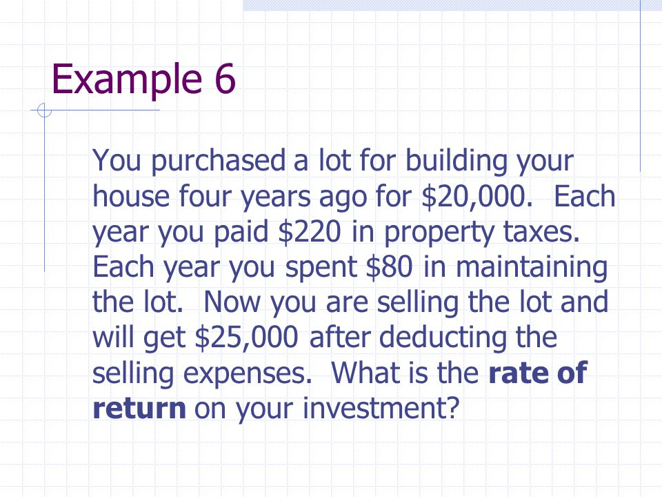 Example 6 You purchased a lot for building your house four years ago for $20,000. Each year you paid $220 in property taxes. Each year you spent $80 i