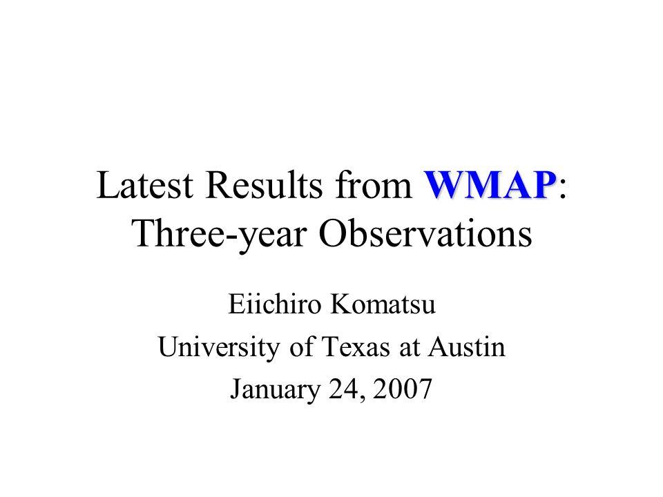 WMAP Latest Results from WMAP: Three-year Observations Eiichiro Komatsu University of Texas at Austin January 24, 2007