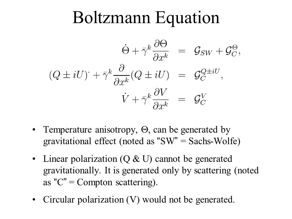 Boltzmann Equation Temperature anisotropy,, can be generated by gravitational effect (noted as SW = Sachs-Wolfe) Linear polarization (Q & U) cannot be