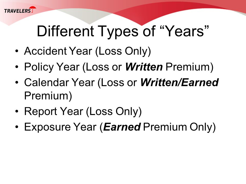 Different Types of Years Accident Year (Loss Only) Policy Year (Loss or Written Premium) Calendar Year (Loss or Written/Earned Premium) Report Year (L