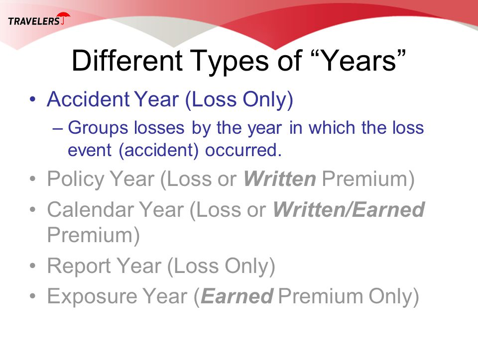 Different Types of Years Accident Year (Loss Only) –Groups losses by the year in which the loss event (accident) occurred. Policy Year (Loss or Writte