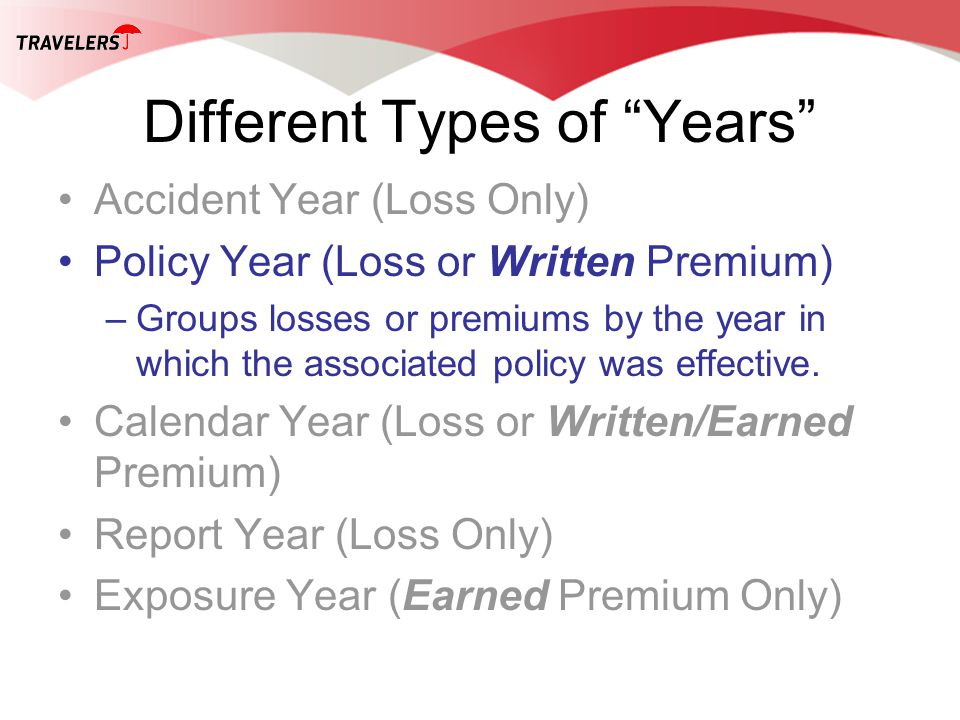 Different Types of Years Accident Year (Loss Only) Policy Year (Loss or Written Premium) –Groups losses or premiums by the year in which the associated policy was effective.