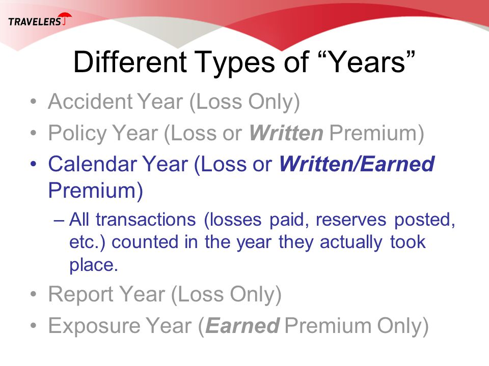 Different Types of Years Accident Year (Loss Only) Policy Year (Loss or Written Premium) Calendar Year (Loss or Written/Earned Premium) –All transacti
