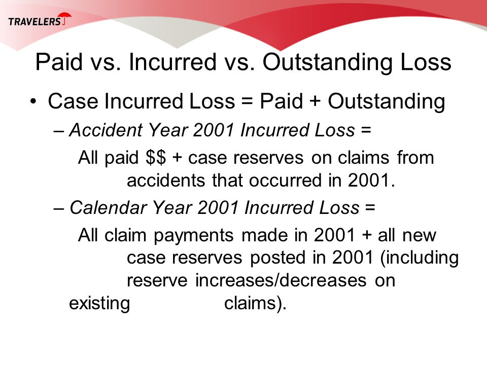 Paid vs. Incurred vs. Outstanding Loss Case Incurred Loss = Paid + Outstanding –Accident Year 2001 Incurred Loss = All paid $$ + case reserves on clai