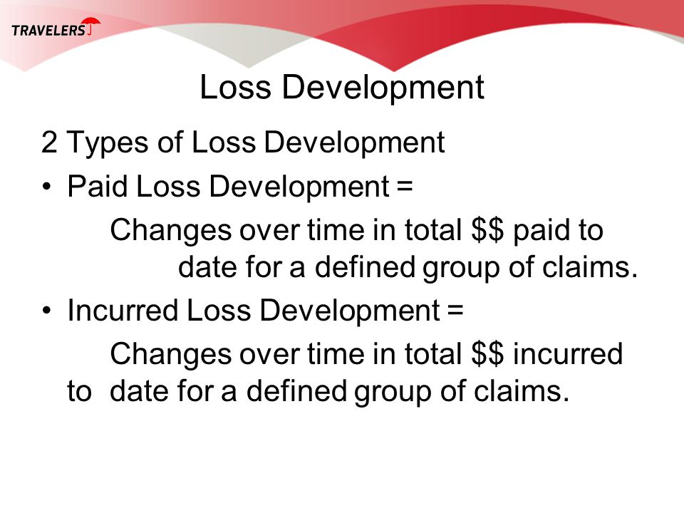 Loss Development 2 Types of Loss Development Paid Loss Development = Changes over time in total $$ paid to date for a defined group of claims. Incurre