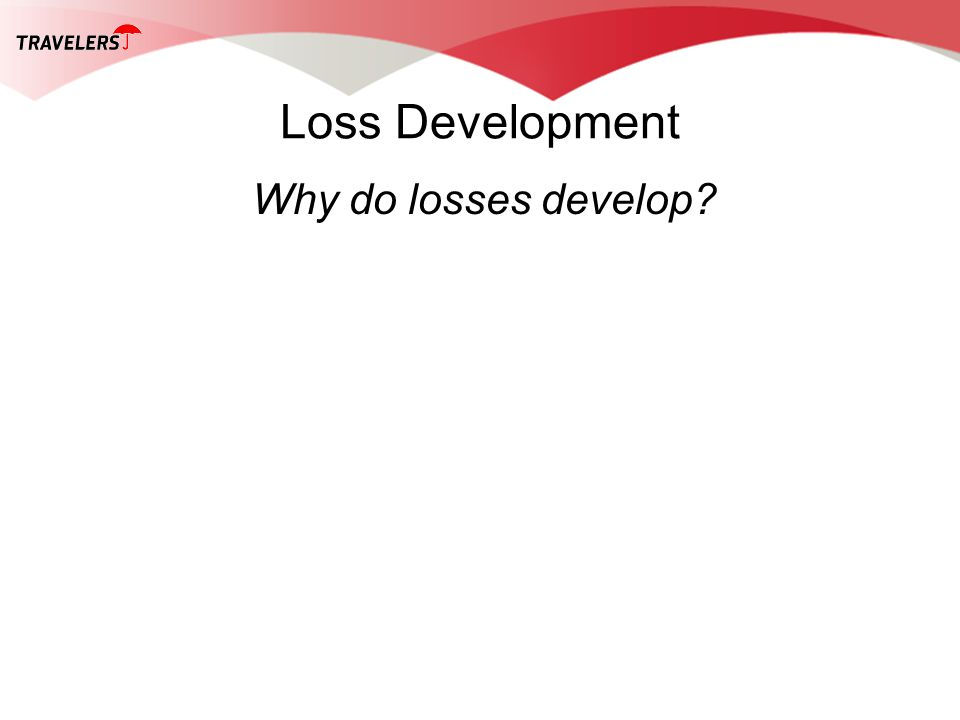 Loss Development Why do losses develop?