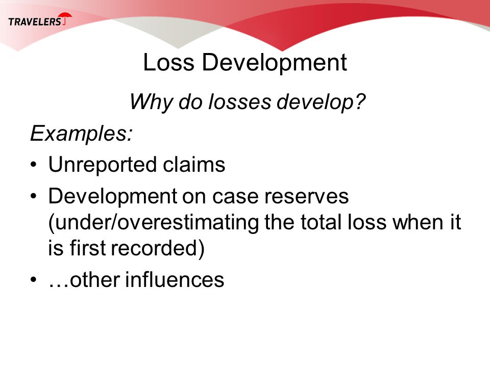 Loss Development Why do losses develop? Examples: Unreported claims Development on case reserves (under/overestimating the total loss when it is first