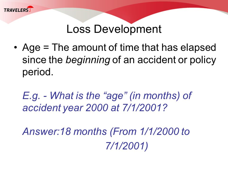 Loss Development Age = The amount of time that has elapsed since the beginning of an accident or policy period. E.g. - What is the age (in months) of
