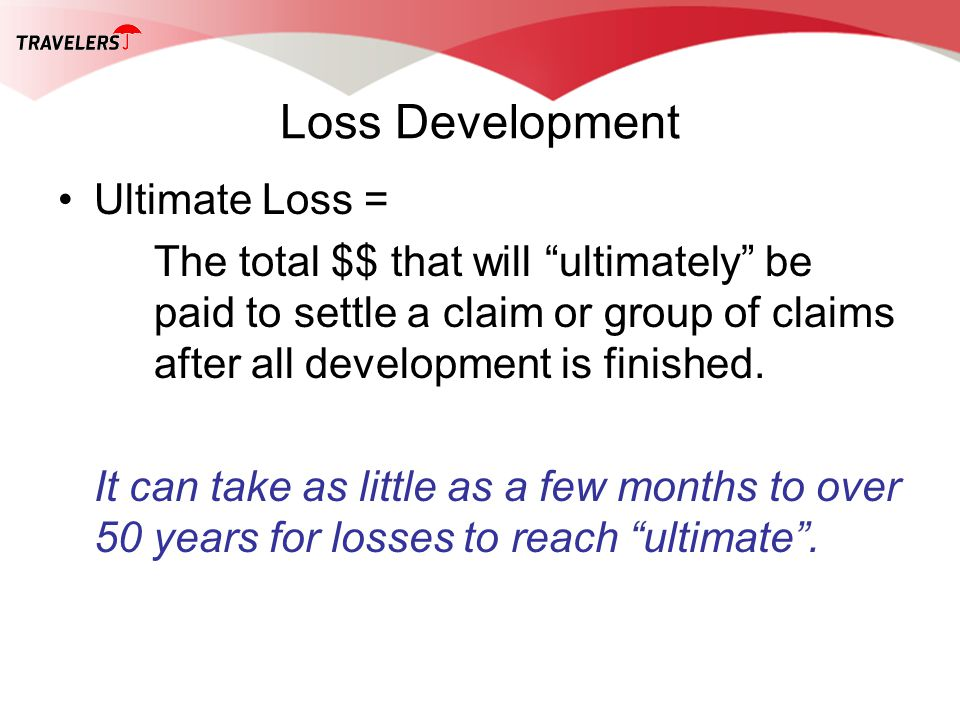 Loss Development Ultimate Loss = The total $$ that will ultimately be paid to settle a claim or group of claims after all development is finished. It