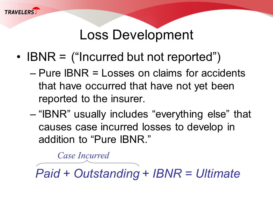 Loss Development IBNR =(Incurred but not reported) –Pure IBNR = Losses on claims for accidents that have occurred that have not yet been reported to t