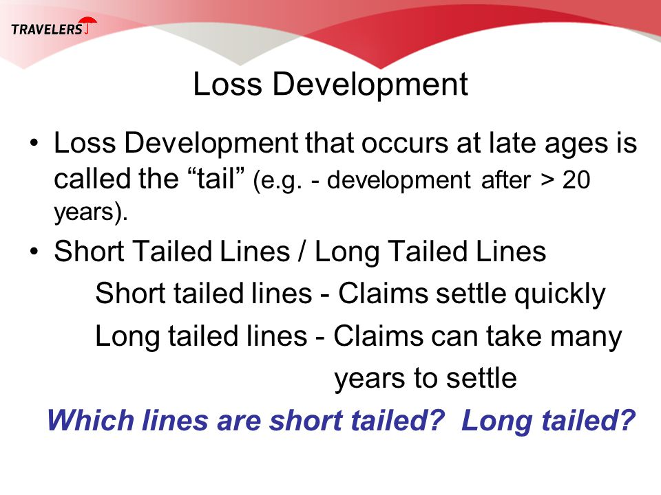 Loss Development Loss Development that occurs at late ages is called the tail (e.g. - development after > 20 years). Short Tailed Lines / Long Tailed