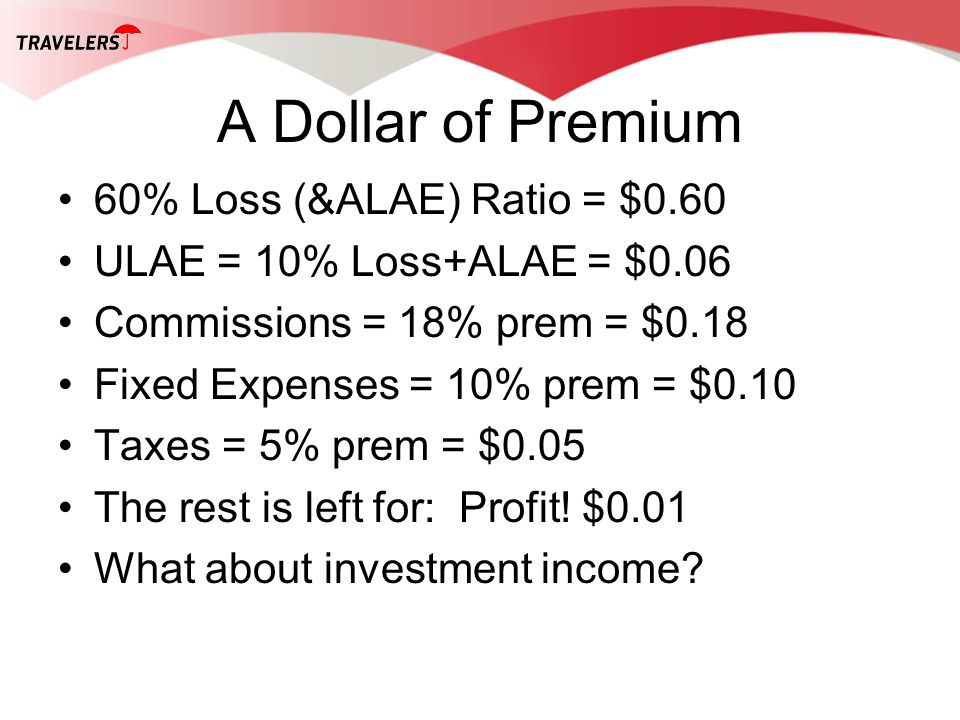 A Dollar of Premium 60% Loss (&ALAE) Ratio = $0.60 ULAE = 10% Loss+ALAE = $0.06 Commissions = 18% prem = $0.18 Fixed Expenses = 10% prem = $0.10 Taxes