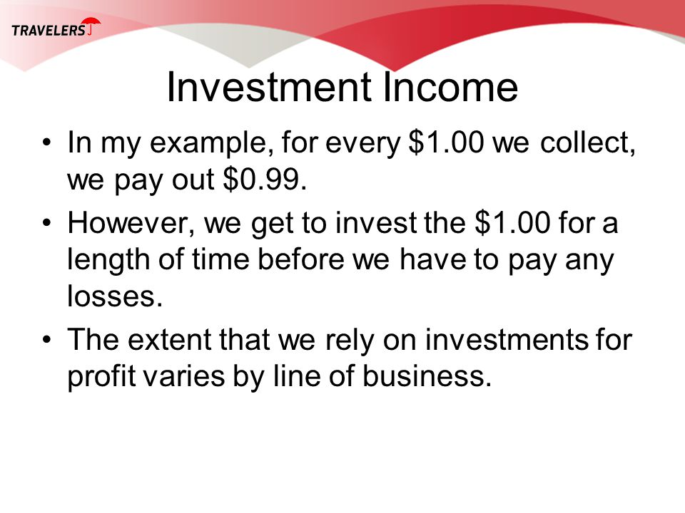 Investment Income In my example, for every $1.00 we collect, we pay out $0.99. However, we get to invest the $1.00 for a length of time before we have