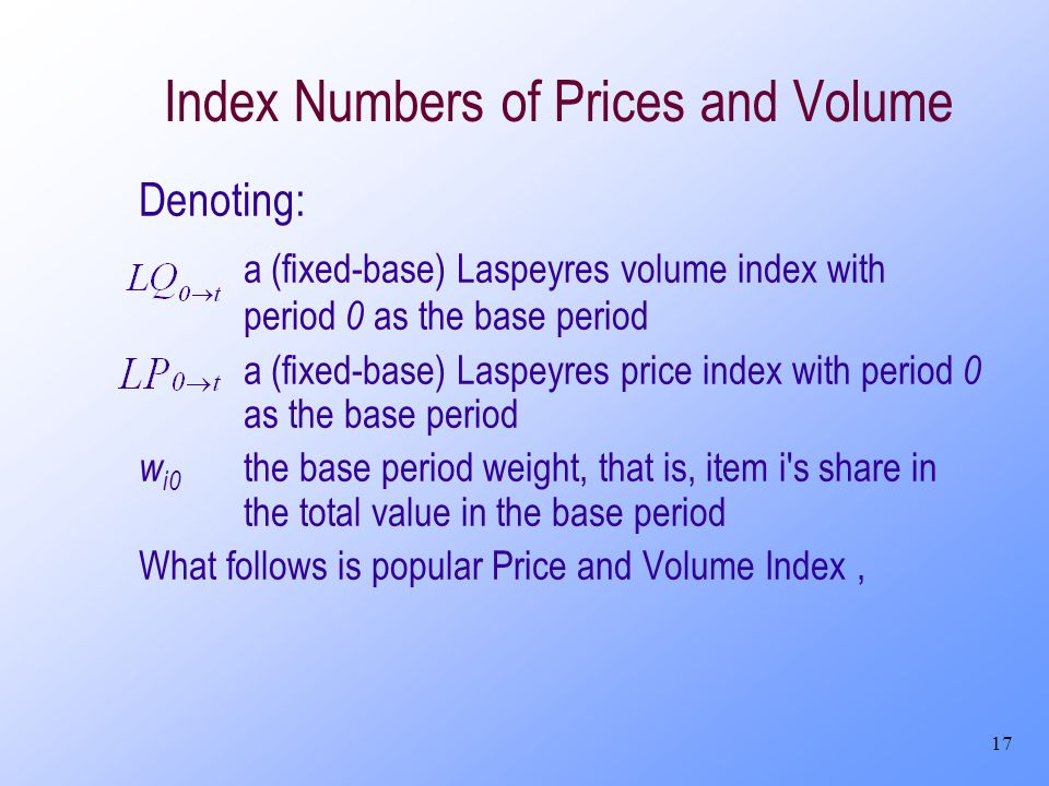 17 Index Numbers of Prices and Volume Denoting: a (fixed-base) Laspeyres volume index with period 0 as the base period a (fixed-base) Laspeyres price