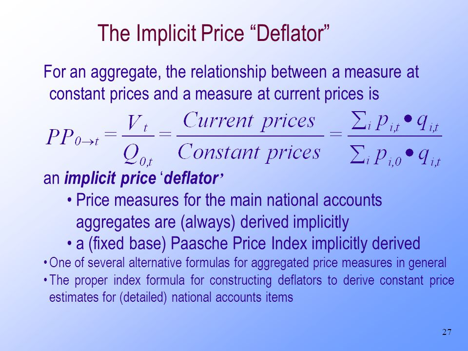 27 The Implicit Price Deflator For an aggregate, the relationship between a measure at constant prices and a measure at current prices is an implicit