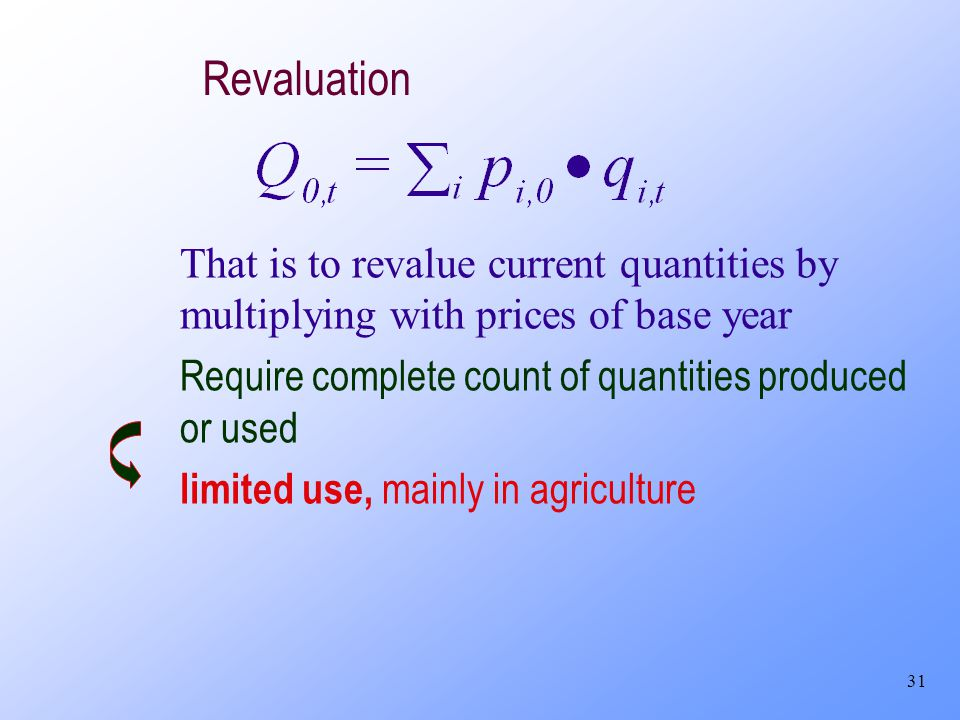 31 Revaluation That is to revalue current quantities by multiplying with prices of base year Require complete count of quantities produced or used lim