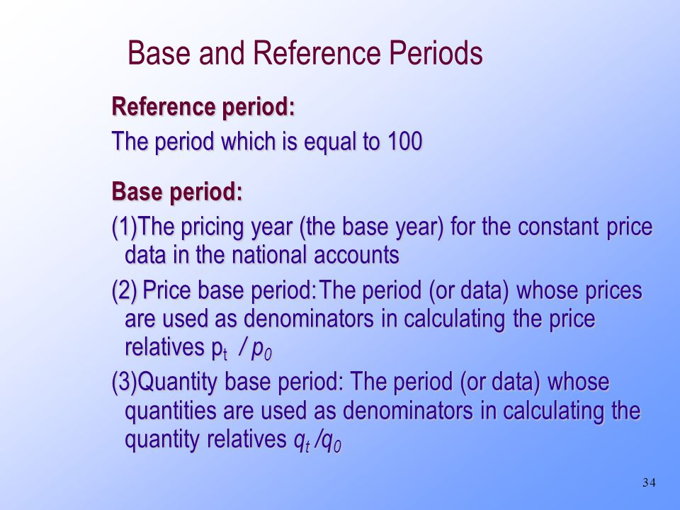 34 Base and Reference Periods Reference period: The period which is equal to 100 Base period: (1)The pricing year (the base year) for the constant pri