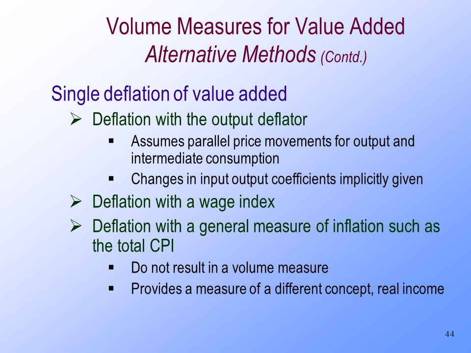 44 Volume Measures for Value Added Alternative Methods (Contd.) Single deflation of value added Deflation with the output deflator Assumes parallel pr