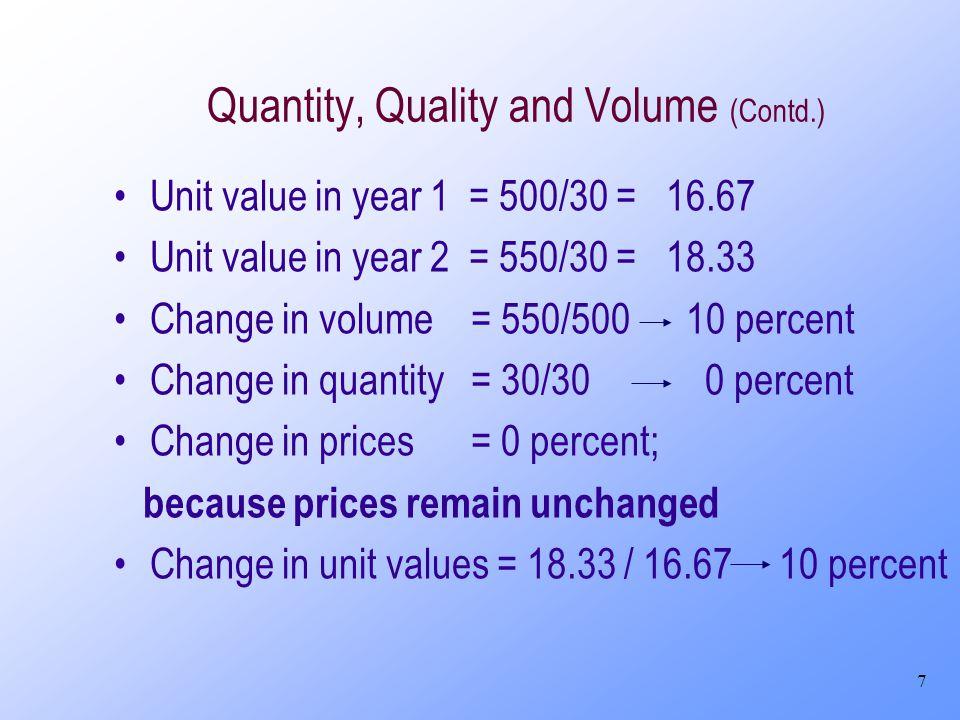 7 Quantity, Quality and Volume (Contd.) Unit value in year 1 = 500/30 = 16.67 Unit value in year 2 = 550/30 = 18.33 Change in volume = 550/500 10 percent Change in quantity = 30/30 0 percent Change in prices = 0 percent; because prices remain unchanged Change in unit values = 18.33 / 16.67 10 percent
