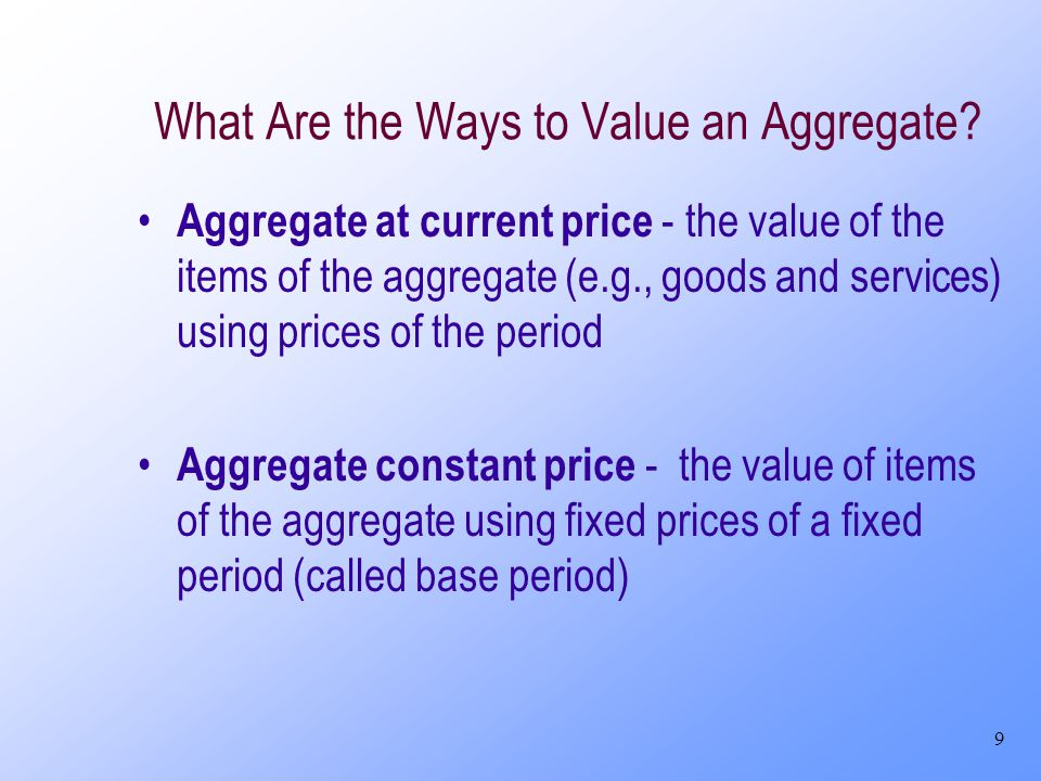 9 What Are the Ways to Value an Aggregate? Aggregate at current price - the value of the items of the aggregate (e.g., goods and services) using price