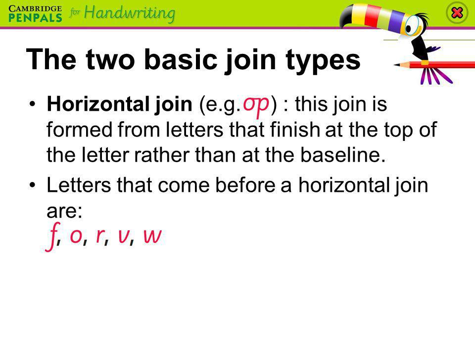 Horizontal join (e.g. ) : this join is formed from letters that finish at the top of the letter rather than at the baseline. Letters that come before