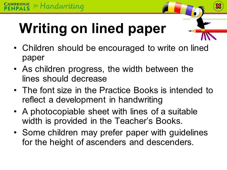 Writing on lined paper Children should be encouraged to write on lined paper As children progress, the width between the lines should decrease The fon