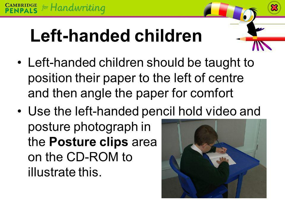 Left-handed children Left-handed children should be taught to position their paper to the left of centre and then angle the paper for comfort Use the