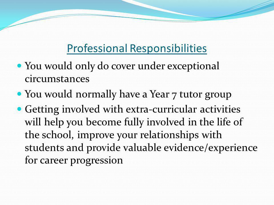 Professional Responsibilities You would only do cover under exceptional circumstances You would normally have a Year 7 tutor group Getting involved with extra-curricular activities will help you become fully involved in the life of the school, improve your relationships with students and provide valuable evidence/experience for career progression