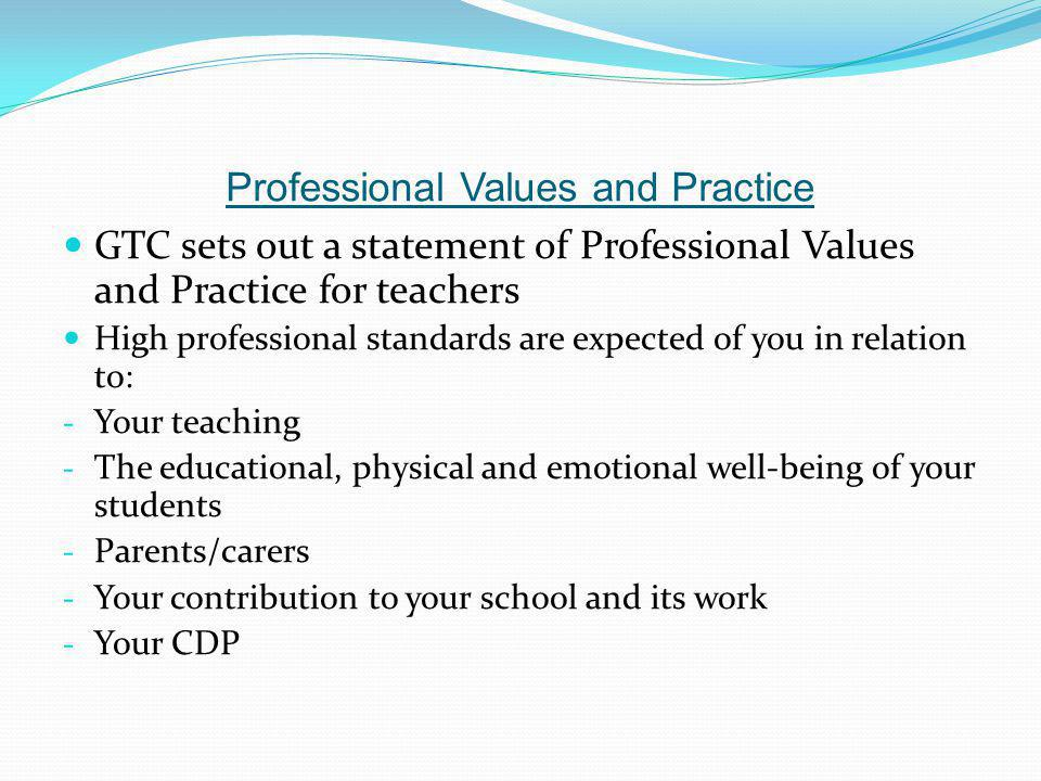 Professional Values and Practice GTC sets out a statement of Professional Values and Practice for teachers High professional standards are expected of you in relation to: - Your teaching - The educational, physical and emotional well-being of your students - Parents/carers - Your contribution to your school and its work - Your CDP