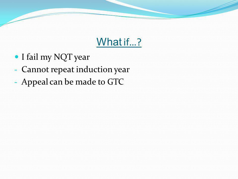 What if… I fail my NQT year - Cannot repeat induction year - Appeal can be made to GTC