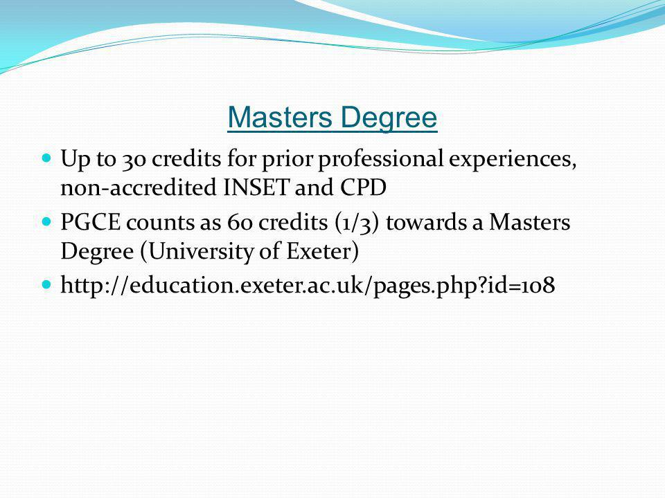 Masters Degree Up to 30 credits for prior professional experiences, non-accredited INSET and CPD PGCE counts as 60 credits (1/3) towards a Masters Degree (University of Exeter) http://education.exeter.ac.uk/pages.php id=108