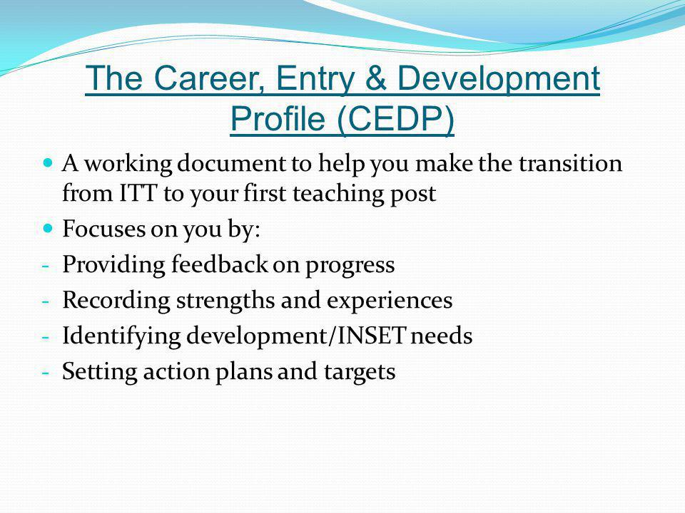 The Career, Entry & Development Profile (CEDP) A working document to help you make the transition from ITT to your first teaching post Focuses on you
