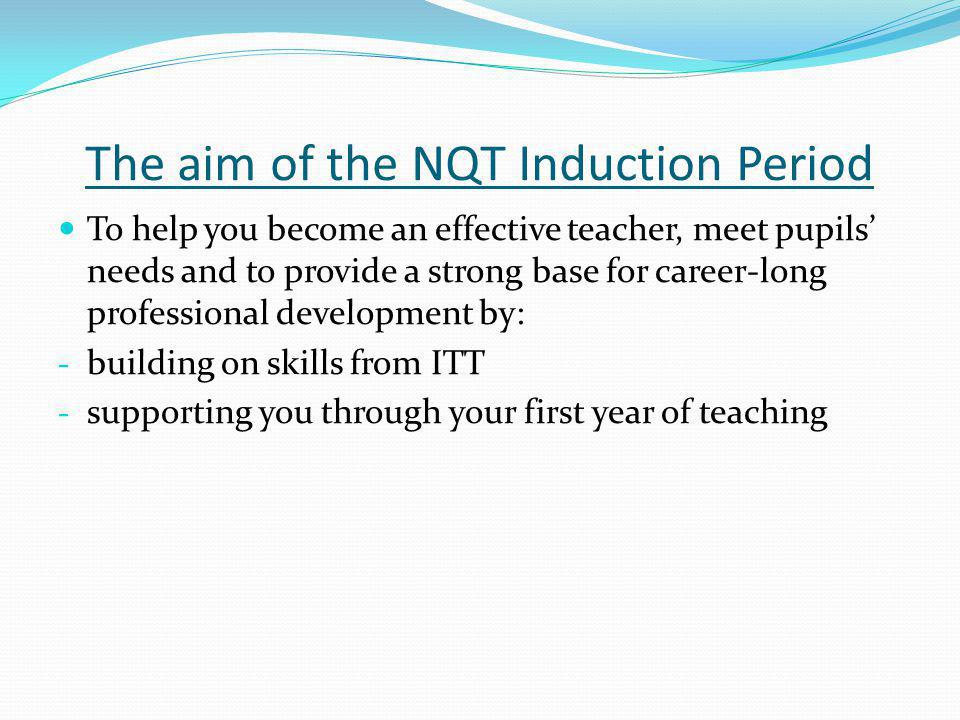 The aim of the NQT Induction Period To help you become an effective teacher, meet pupils needs and to provide a strong base for career-long professional development by: - building on skills from ITT - supporting you through your first year of teaching
