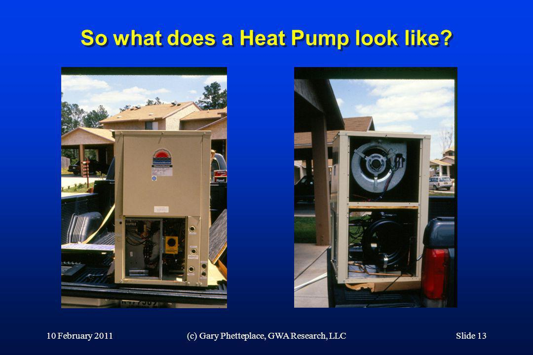 So what does a Heat Pump look like? 10 February 2011(c) Gary Phetteplace, GWA Research, LLCSlide 13