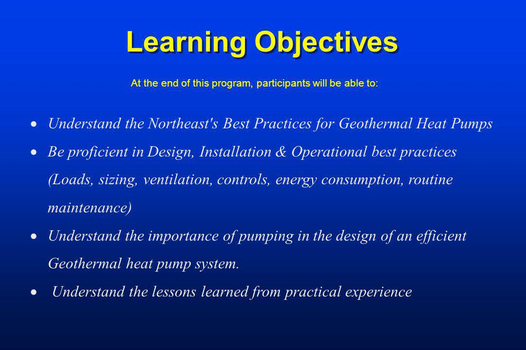 Learning Objectives At the end of this program, participants will be able to: Understand the Northeast's Best Practices for Geothermal Heat Pumps Be p