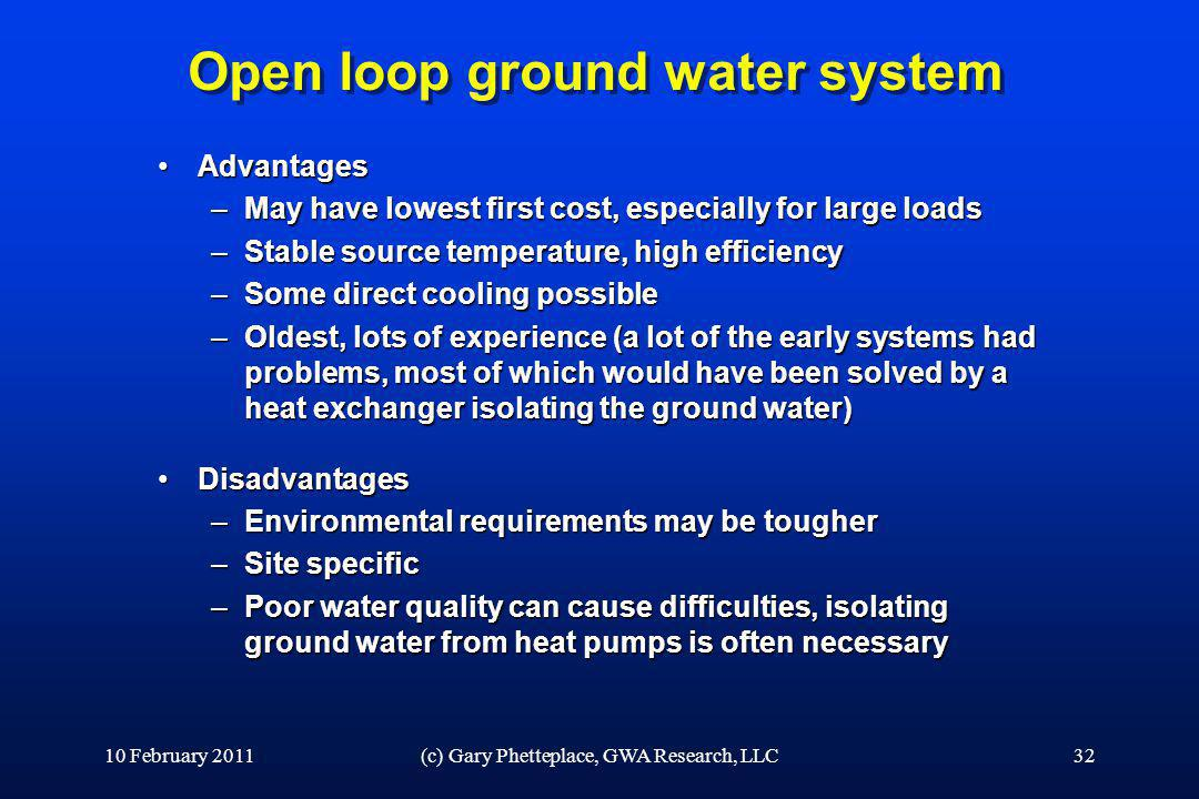 Open loop ground water system AdvantagesAdvantages –May have lowest first cost, especially for large loads –Stable source temperature, high efficiency