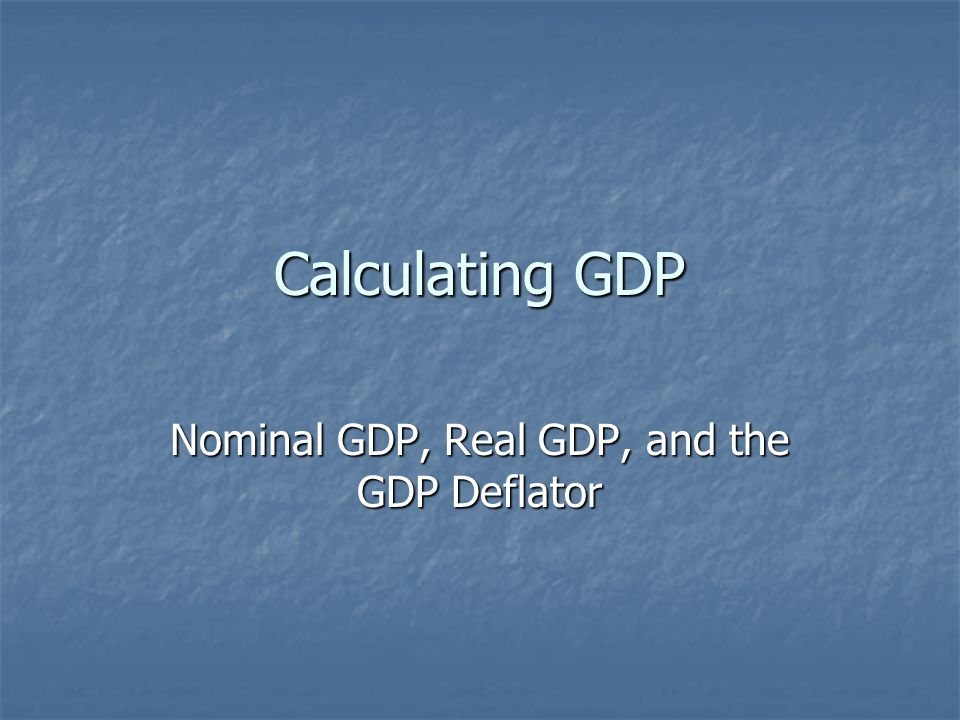 Calculating GDP Nominal GDP, Real GDP, and the GDP Deflator