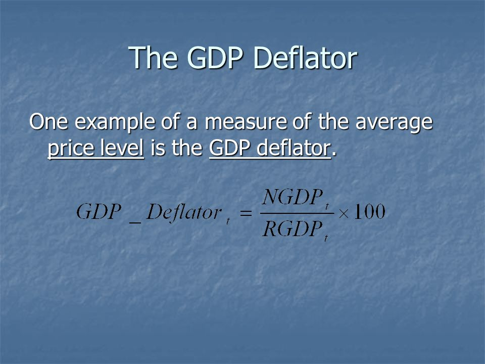 The GDP Deflator One example of a measure of the average price level is the GDP deflator.