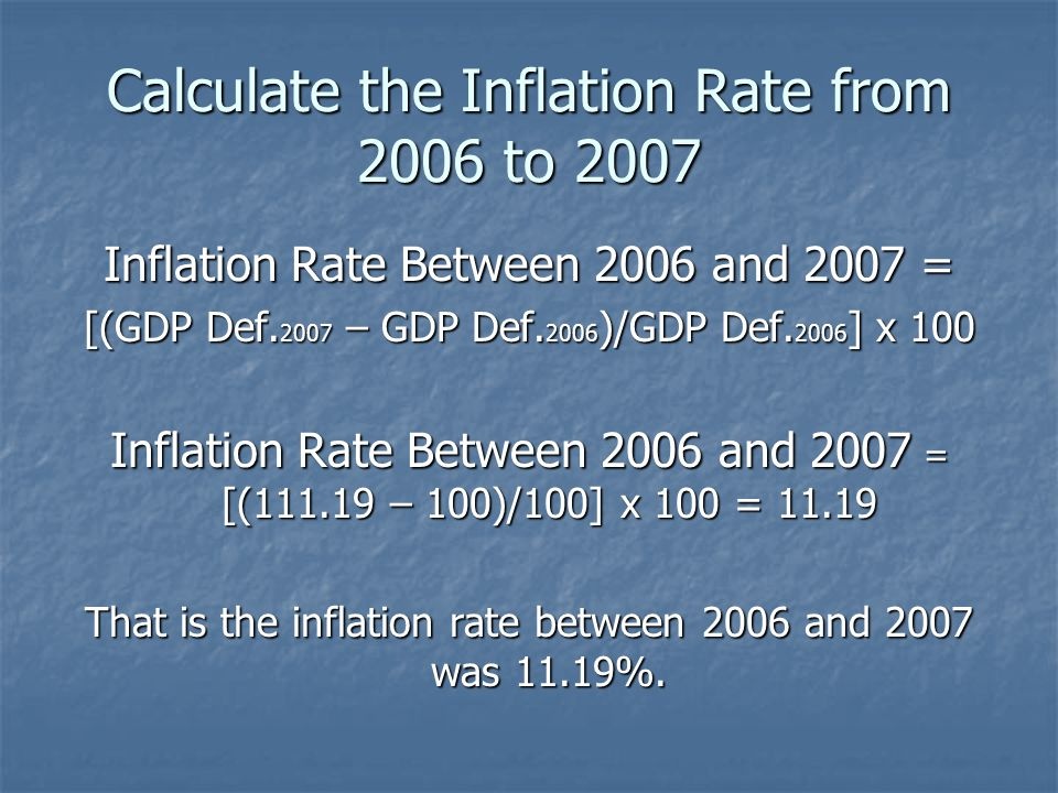 Calculate the Inflation Rate from 2006 to 2007 Inflation Rate Between 2006 and 2007 = [(GDP Def. 2007 – GDP Def. 2006 )/GDP Def. 2006 ] x 100 Inflatio