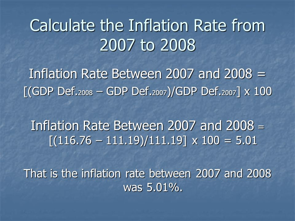 Calculate the Inflation Rate from 2007 to 2008 Inflation Rate Between 2007 and 2008 = [(GDP Def. 2008 – GDP Def. 2007 )/GDP Def. 2007 ] x 100 Inflatio