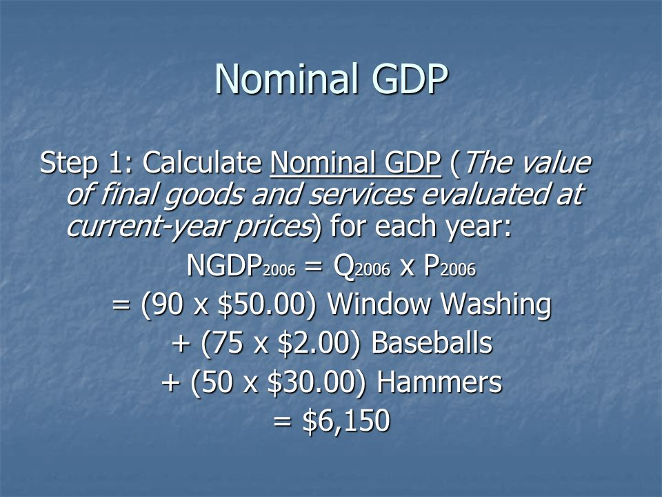 Nominal GDP Step 1: Calculate Nominal GDP (The value of final goods and services evaluated at current-year prices) for each year: NGDP 2006 = Q 2006 x