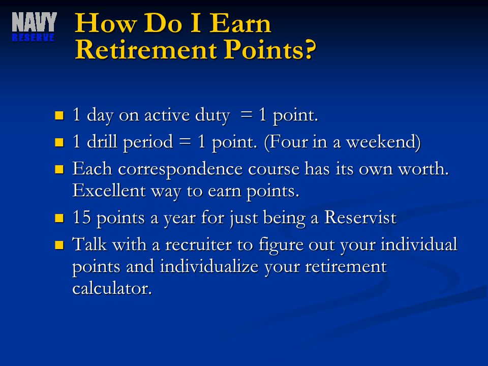 How Do I Earn Retirement Points? 1 day on active duty = 1 point. 1 day on active duty = 1 point. 1 drill period = 1 point. (Four in a weekend) 1 drill