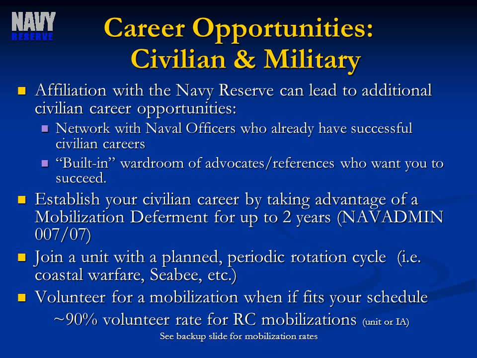 Career Opportunities: Civilian & Military Affiliation with the Navy Reserve can lead to additional civilian career opportunities: Affiliation with the Navy Reserve can lead to additional civilian career opportunities: Network with Naval Officers who already have successful civilian careers Network with Naval Officers who already have successful civilian careers Built-in wardroom of advocates/references who want you to succeed.