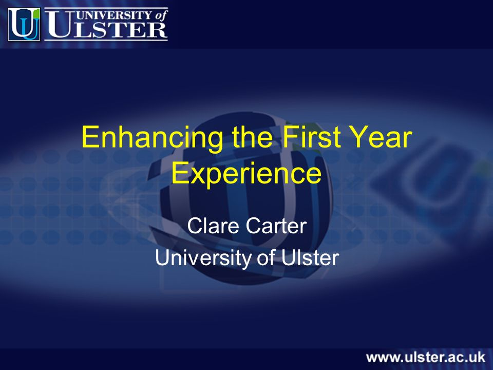 Enhancing the First Year Experience Clare Carter University of Ulster