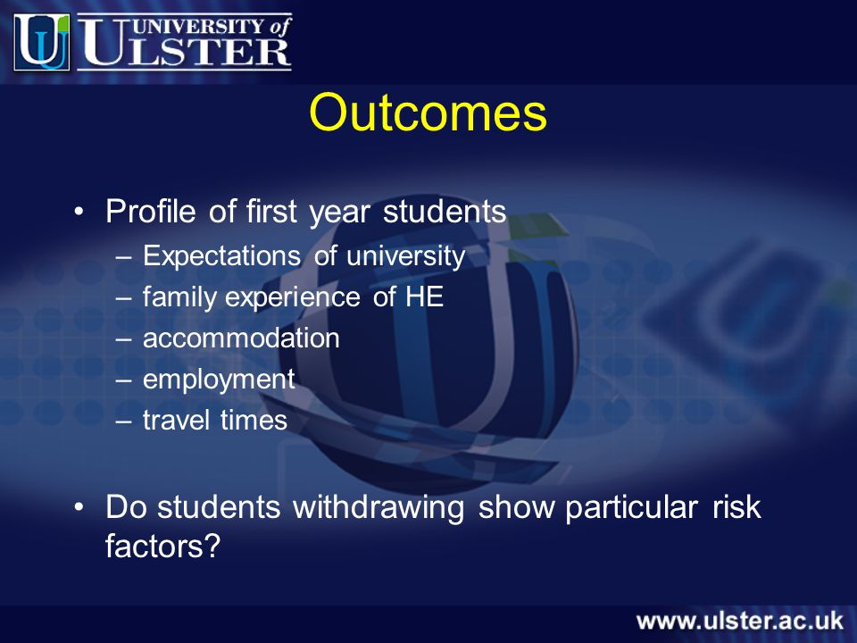 Outcomes Profile of first year students –Expectations of university –family experience of HE –accommodation –employment –travel times Do students withdrawing show particular risk factors?
