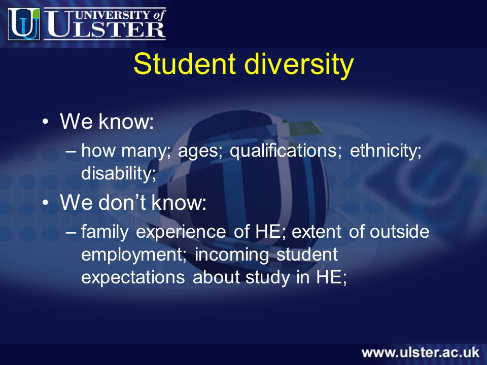 Student diversity We know: –how many; ages; qualifications; ethnicity; disability; We dont know: –family experience of HE; extent of outside employment; incoming student expectations about study in HE;