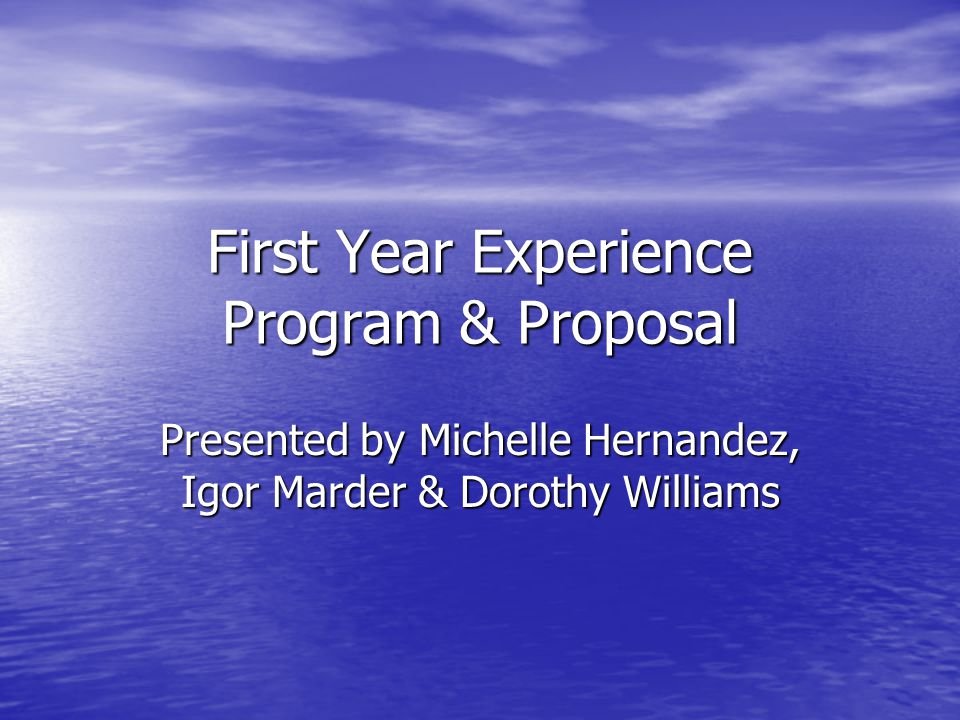 First Year Experience Program & Proposal Presented by Michelle Hernandez, Igor Marder & Dorothy Williams